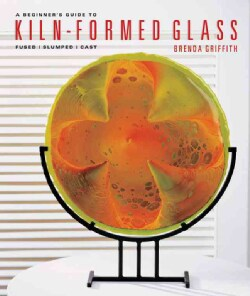 A Beginner's Guide to Kiln-Formed Glass: Fused, Slumped, Cast (Paperback)