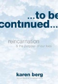 To Be Continued: Reincarnation & The Purpose of Our Lives (Hardcover)