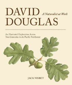 David Douglas, A Naturalist at Work: An Illustrated Exploration Across Two Centuries in the Pacific Northwest (Hardcover)