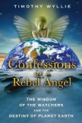 Confessions of a Rebel Angel: The Wisdom of the Watchers and the Destiny of Planet Earth (Paperback)