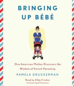 Bringing Up Bebe: One American Mother Discovers the Wisdom of French Parenting (CD-Audio)