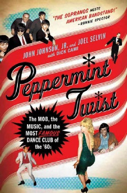 Peppermint Twist: The Mob, the Music, and the Most Famous Dance Club of the '60s (Hardcover)