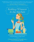 Kicking Cancer in the Kitchen: The Girlfriend's Cookbook and Guide to Using Real Food to Fight Cancer (Paperback)