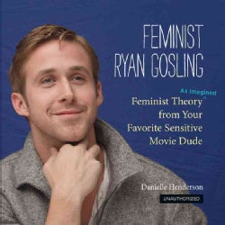 Feminist Ryan Gosling: Feminist Theory (As Imagined) from Your Favorite Sensitive Movie Dude (Hardcover)