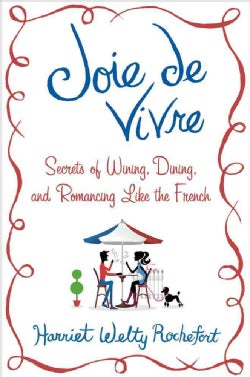 Joie de Vivre: Secrets of Wining, Dining, and Romancing Like the French (Hardcover)