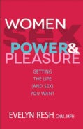 Women, Sex, Power & Pleasure: Getting the Life (And Sex) You Want (Paperback)