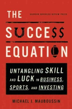 The Success Equation: Untangling Skill and Luck in Business, Sports, and Investing (Hardcover)