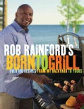 Rob Rainford's Born to Grill: Over 100 Recipes from My Backyard to Yours (Paperback)