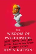 The Wisdom of Psychopaths: What Saints, Spies, and Serial Killers Can Teach Us About Success (Hardcover)