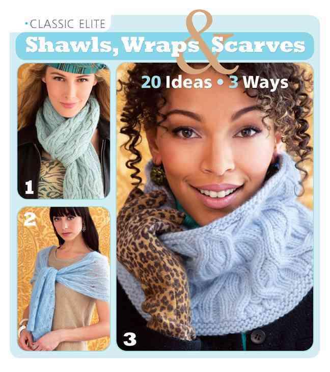 Classic Elite Shawls, Wraps & Scarves: 20 Ideas, 3 Ways (Paperback)
