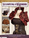 Steampunk Your Wardrobe: Easy Projects to Add Victorian Flair to Everyday Fashions (Paperback)