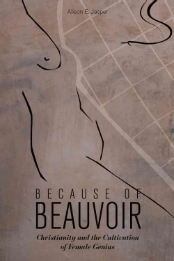 Because of Beauvoir: Christianity and the Cultivation of Female Genius (Hardcover)