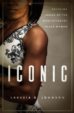 Iconic: Decoding Images of the Revolutionary Black Woman (Hardcover)