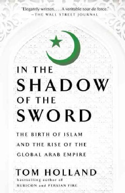 In the Shadow of the Sword: The Birth of Islam and the Rise of the Global Arab Empire (Paperback)