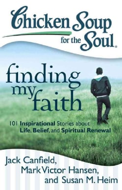 Chicken Soup for the Soul Finding My Faith: 101 Inspirational Stories About Life, Belief, and Spiritual Renewal (Paperback)