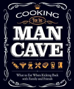 Cooking for the Man Cave: What to Eat When You're Kicking Back With Family and Friends (Paperback)