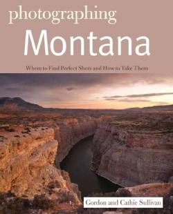 Photographing Montana: Where to Find Perfect Shots and How to Take Them (Paperback)