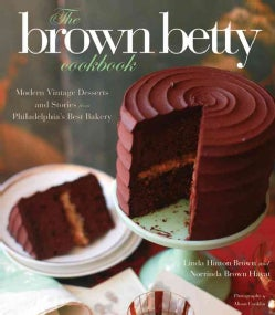 The Brown Betty Cookbook: Modern Vintage Desserts and Stories from Philadelphia's Best Bakery (Hardcover)