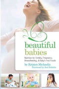 Beautiful Babies: Nutrition for Fertility, Pregnancy, Breastfeeding, & Baby's First Foods (Paperback)