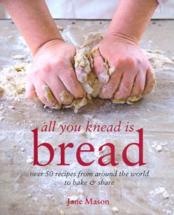 All You Knead Is Bread: Over 50 Recipes from Around the World to Bake & Share (Hardcover)