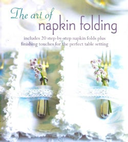 The art of napkin folding: Includes 20 Step-by-step Napkin Folds Plus Finishing Touches for the Perfect Table Set... (Hardcover)