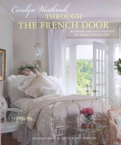 Through the French Door: Romantic Interiors Inspired by Classic French Style (Hardcover)