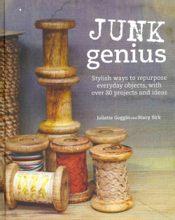 Junk Genius: Stylish Ways to Repurpose Everyday Objects, with Over 80 Projects and Ideas. (Hardcover)