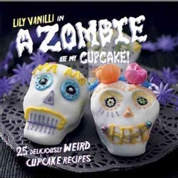 A Zombie Ate My Cupcake!: 25 Deliciously Weird Cupcake Recipes (Hardcover)