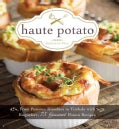 Haute Potato: From Pommes Rissolees to Timbale with Roquefort, 75 Gourmet Potato Recipes (Hardcover)
