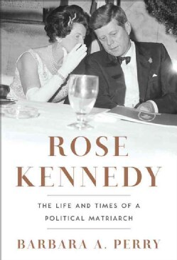 Rose Kennedy: The Life and Times of a Political Matriarch (Hardcover)