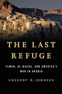 The Last Refuge: Yemen, Al-Qaeda, and America's War in Arabia (Hardcover)