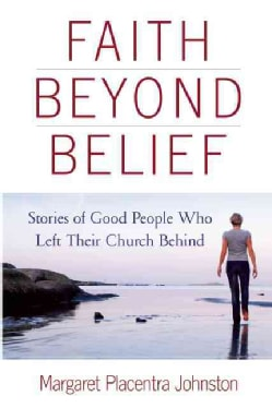 Faith Beyond Belief: Stories of Good People Who Left Their Church Behind (Paperback)