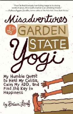 Misadventures of a Garden State Yogi: My Humble Quest to Heal My Colitis, Calm My ADD, and Find the Key to Happiness (Paperback)