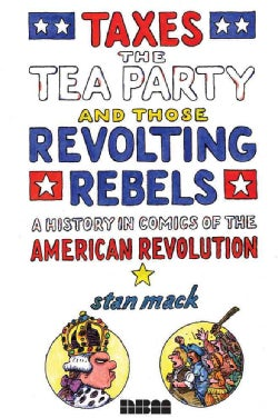 Taxes, the Tea Party, and Those Revolting Rebels: A History in Comics of the American Revolution (Hardcover)