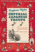 Professor Risley and the Imperial Japanese Troupe: How an American Acrobat Introduced Circus to Japan-and Japan t... (Hardcover)