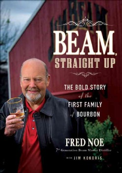 Beam, Straight Up: The Bold Story of the First Family of Bourbon (Hardcover)
