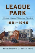 League Park: Historic Home of Cleveland Baseball, 1891 - 1946 (Paperback)