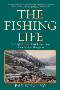 The Fishing Life: An Angler's Tales of Wild Rivers and Other Restless Metaphors (Hardcover)