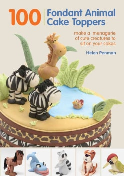 100 Fondant Animal Cake Toppers: Make a Menagerie of Cute Creatures to Sit on Your Cakes (Hardcover)