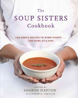 The Soup Sisters Cookbook: 100 Simple Recipes to Warm Hearts . . . One Bowl at a Time (Paperback)