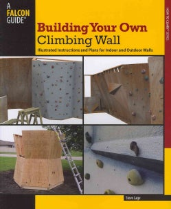 Building Your Own Climbing Wall: Illustrated Instructions and Plans for Indoor and Outdoor Walls (Paperback)