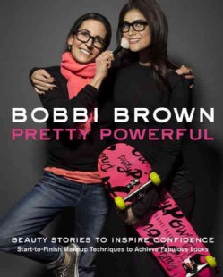Bobbi Brown Pretty Powerful: Beauty Stories to Inspire Confidence: Start-to-Finish Makeup Techniques to Achieve F... (Hardcover)