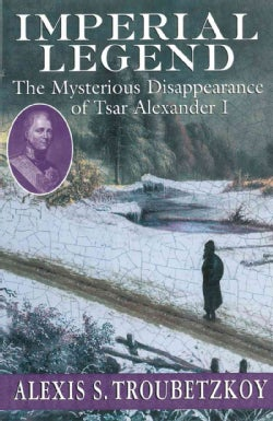 Imperial Legend: The Mysterious Disappearance of Tsar Alexander I (Paperback)