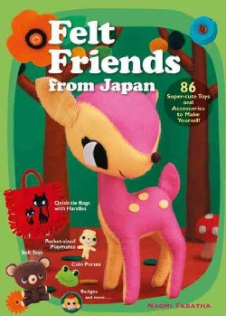Felt Friends from Japan: 86 Super-Cute Toys and Accessories to Make Yourself (Paperback)