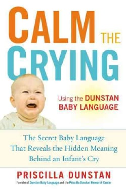 Calm the Crying: The Secret Baby Language That Reveals the Hidden Meaning Behind an Infant's Cry (Paperback)