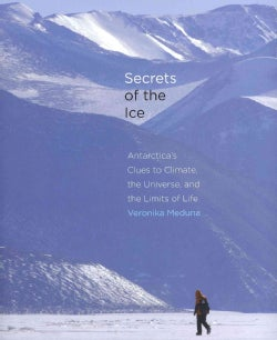 Secrets of the Ice: Antarctica's Clues to Climate, the Universe, and the Limits of Life (Hardcover)
