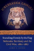 Standing Firmly by the Flag: Nebraska Territory and the Civil War, 1861-1867 (Paperback)