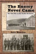 The Enemy Never Came: The Civil War in the Pacific Northwest (Paperback)