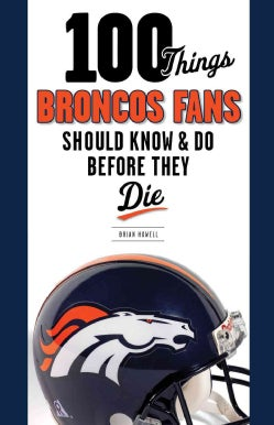 100 Things Broncos Fans Should Know & Do Before They Die (Paperback)