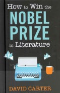 How to Win the Nobel Prize in Literature: A Handbook for the World-be Laureate (Hardcover)
